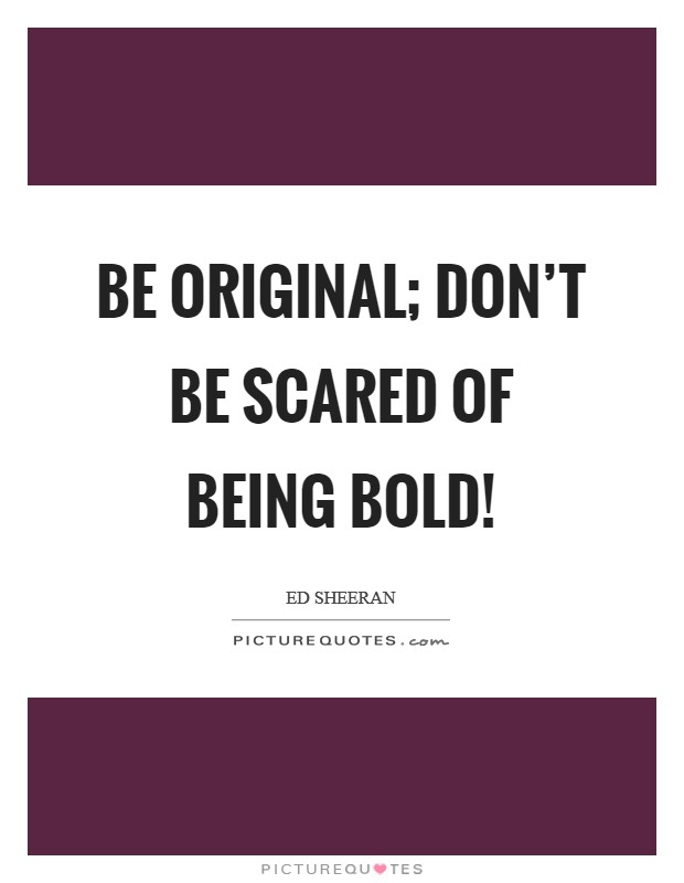 Be original; don't be scared of being bold! Picture Quote #1