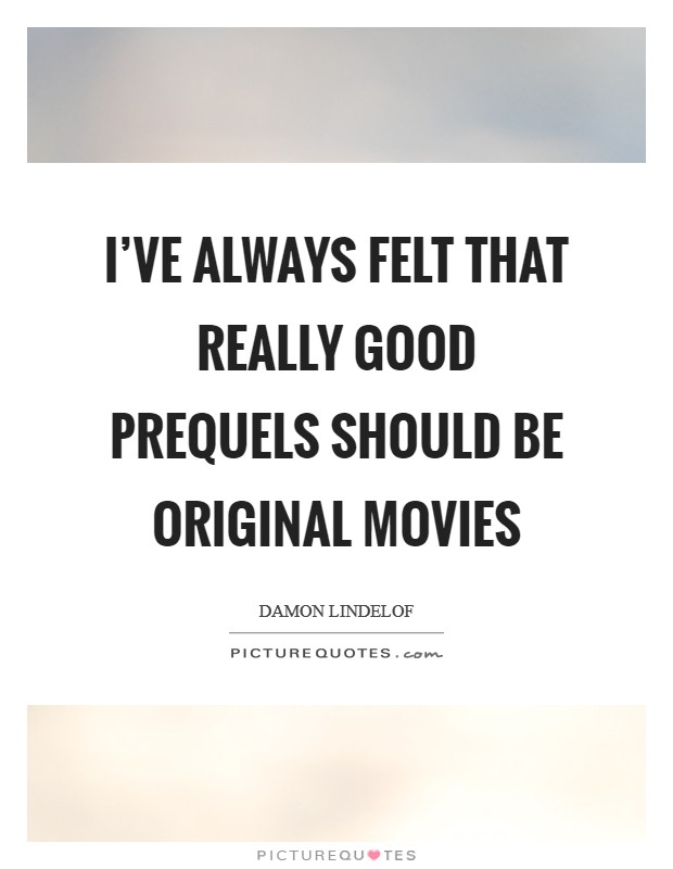 I've always felt that really good prequels should be original movies Picture Quote #1