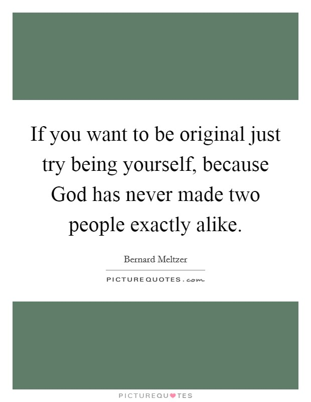 If you want to be original just try being yourself, because God has never made two people exactly alike Picture Quote #1