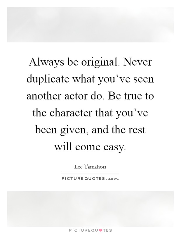 Always be original. Never duplicate what you've seen another actor do. Be true to the character that you've been given, and the rest will come easy Picture Quote #1
