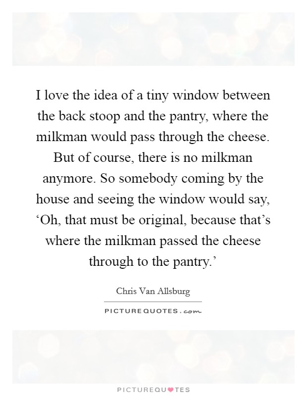 I love the idea of a tiny window between the back stoop and the pantry, where the milkman would pass through the cheese. But of course, there is no milkman anymore. So somebody coming by the house and seeing the window would say, 'Oh, that must be original, because that's where the milkman passed the cheese through to the pantry.' Picture Quote #1