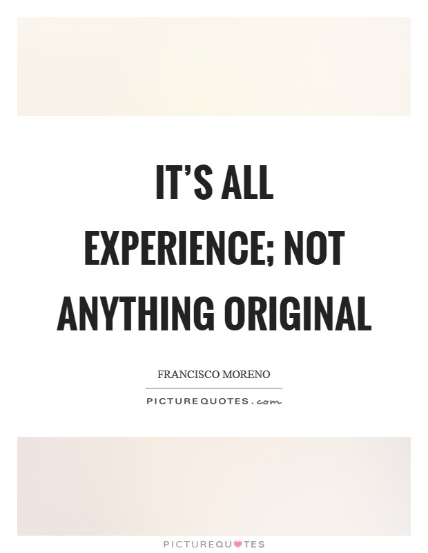 It's all experience; not anything original Picture Quote #1