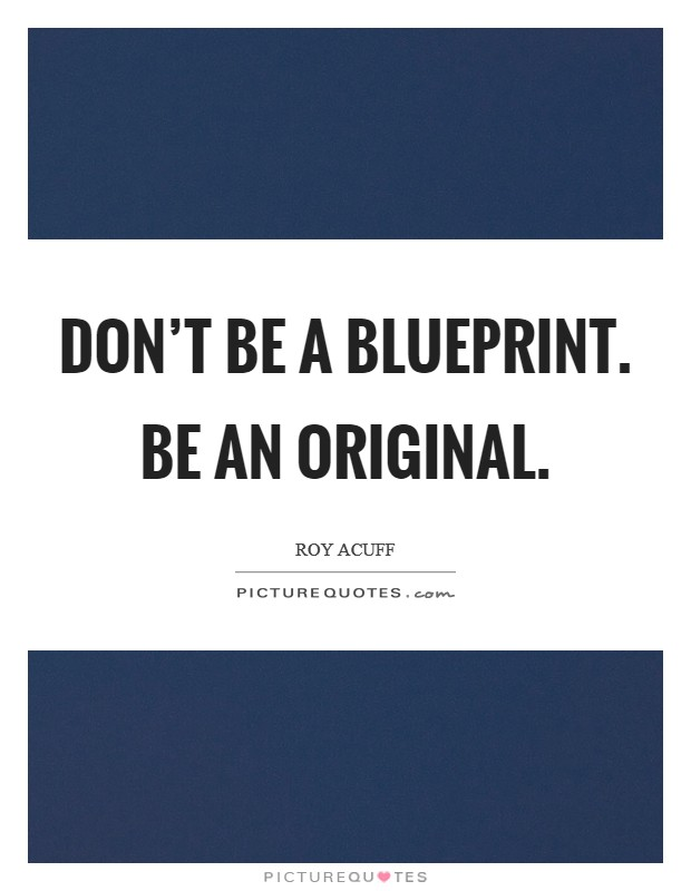 Don't be a blueprint. Be an original Picture Quote #1