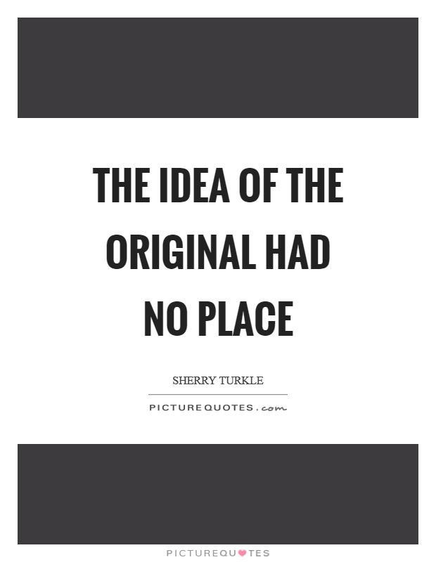 The idea of the original had no place Picture Quote #1