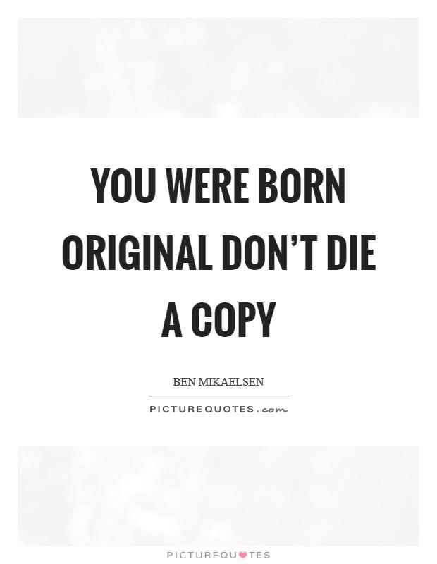 You were born original don't die a copy Picture Quote #1