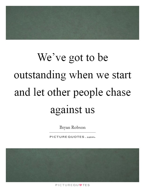 We've got to be outstanding when we start and let other people chase against us Picture Quote #1