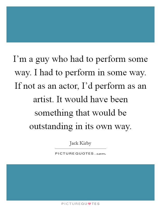 I'm a guy who had to perform some way. I had to perform in some way. If not as an actor, I'd perform as an artist. It would have been something that would be outstanding in its own way Picture Quote #1