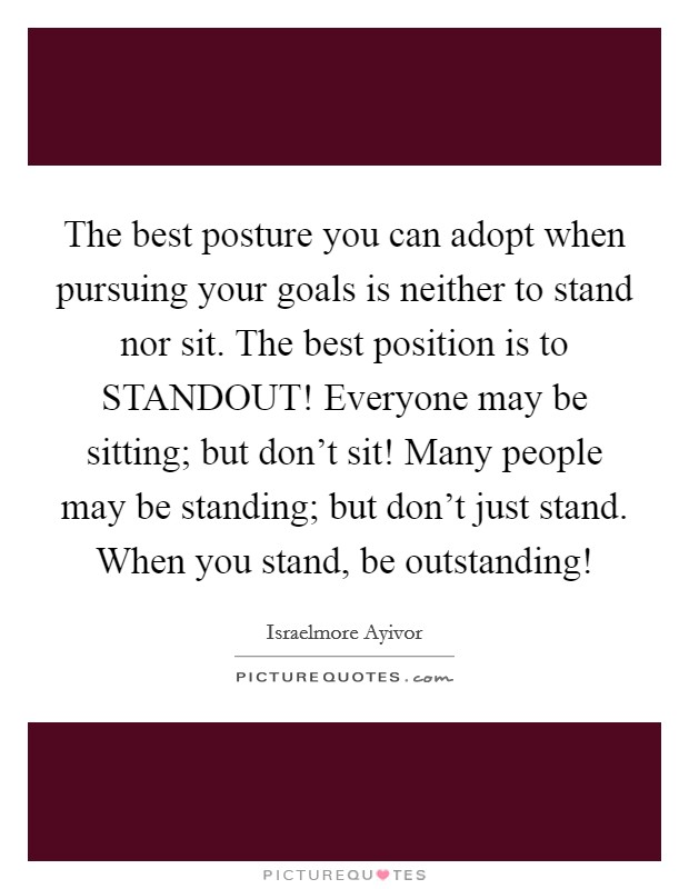 The best posture you can adopt when pursuing your goals is neither to stand nor sit. The best position is to STANDOUT! Everyone may be sitting; but don't sit! Many people may be standing; but don't just stand. When you stand, be outstanding! Picture Quote #1
