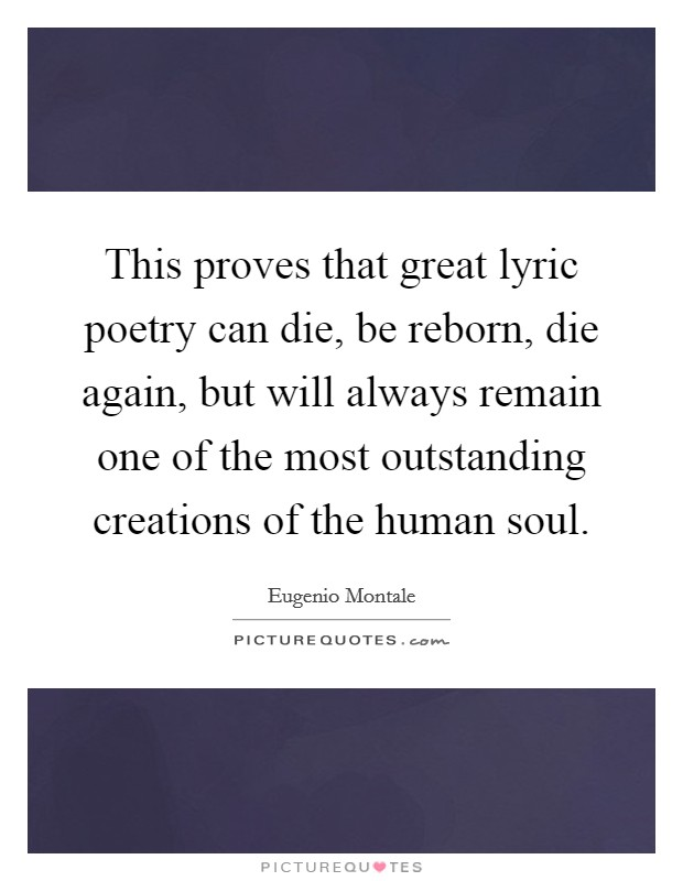 This proves that great lyric poetry can die, be reborn, die again, but will always remain one of the most outstanding creations of the human soul Picture Quote #1