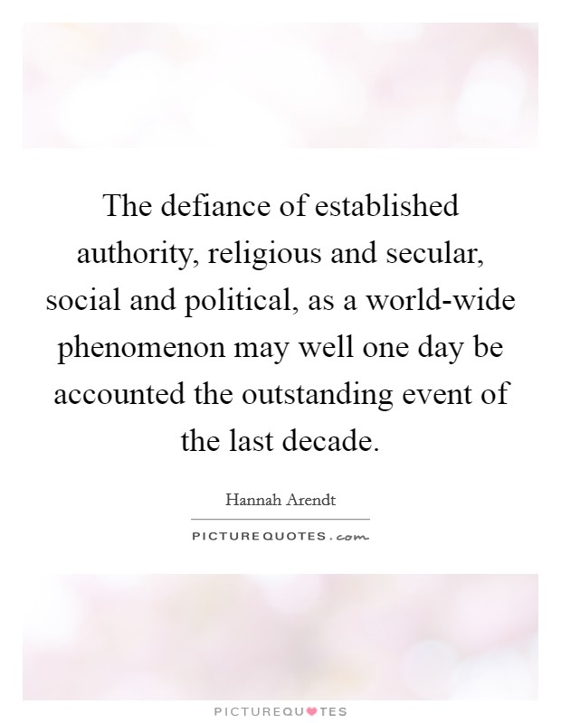 The defiance of established authority, religious and secular, social and political, as a world-wide phenomenon may well one day be accounted the outstanding event of the last decade Picture Quote #1