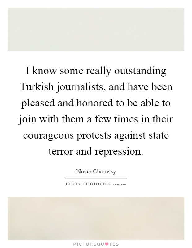 I know some really outstanding Turkish journalists, and have been pleased and honored to be able to join with them a few times in their courageous protests against state terror and repression. Picture Quote #1