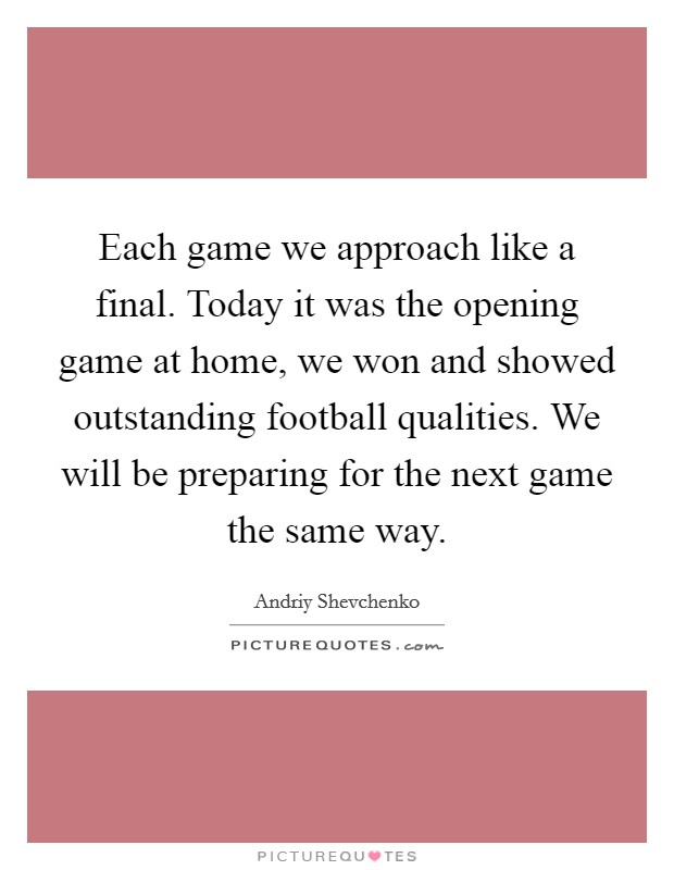 Each game we approach like a final. Today it was the opening game at home, we won and showed outstanding football qualities. We will be preparing for the next game the same way. Picture Quote #1