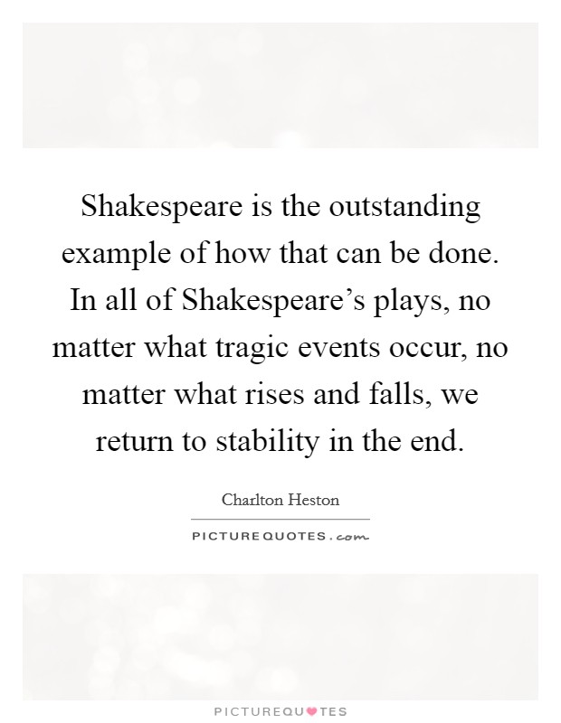 Shakespeare is the outstanding example of how that can be done. In all of Shakespeare's plays, no matter what tragic events occur, no matter what rises and falls, we return to stability in the end Picture Quote #1