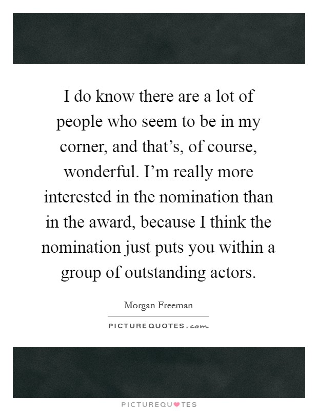 I do know there are a lot of people who seem to be in my corner, and that's, of course, wonderful. I'm really more interested in the nomination than in the award, because I think the nomination just puts you within a group of outstanding actors Picture Quote #1