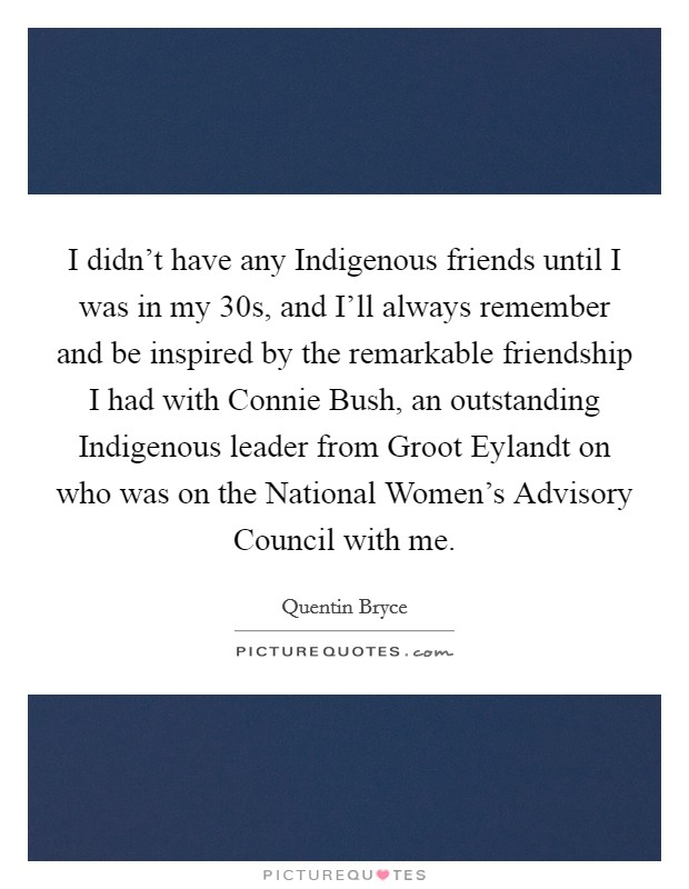 I didn't have any Indigenous friends until I was in my 30s, and I'll always remember and be inspired by the remarkable friendship I had with Connie Bush, an outstanding Indigenous leader from Groot Eylandt on who was on the National Women's Advisory Council with me Picture Quote #1