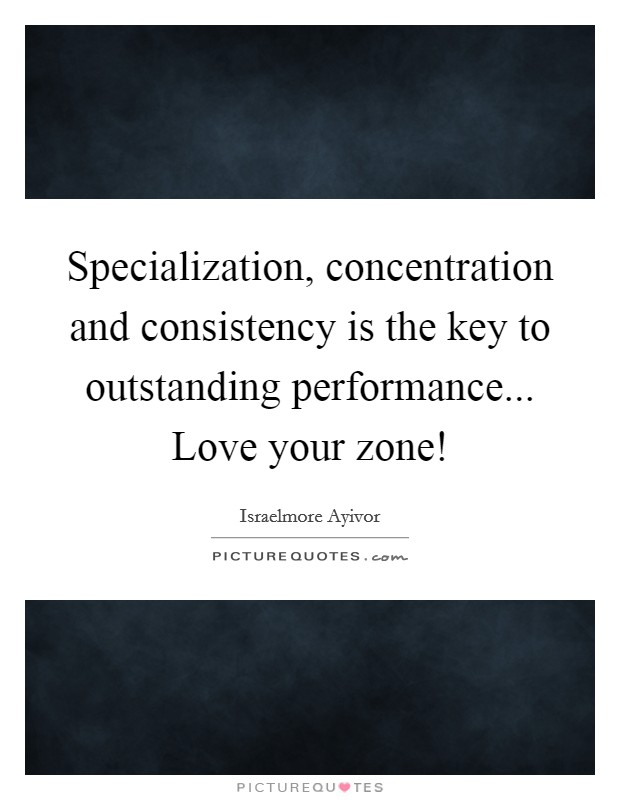 Specialization, concentration and consistency is the key to outstanding performance... Love your zone! Picture Quote #1