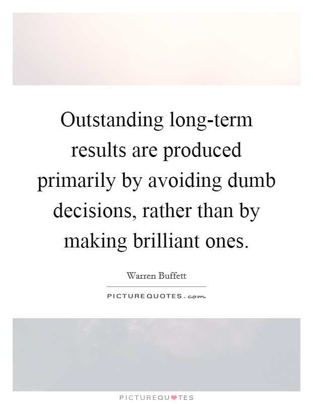 Outstanding long-term results are produced primarily by avoiding dumb decisions, rather than by making brilliant ones Picture Quote #1