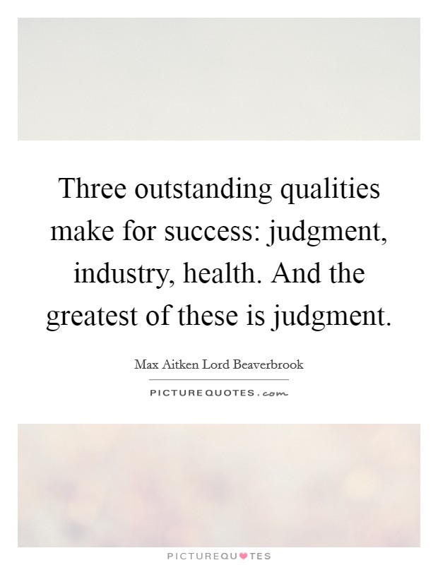 Three outstanding qualities make for success: judgment, industry, health. And the greatest of these is judgment Picture Quote #1