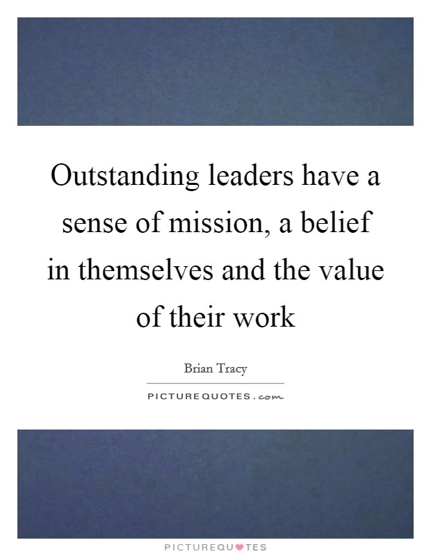 Outstanding leaders have a sense of mission, a belief in themselves and the value of their work Picture Quote #1
