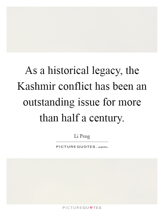 As a historical legacy, the Kashmir conflict has been an outstanding issue for more than half a century Picture Quote #1