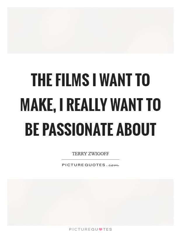 The films I want to make, I really want to be passionate about Picture Quote #1
