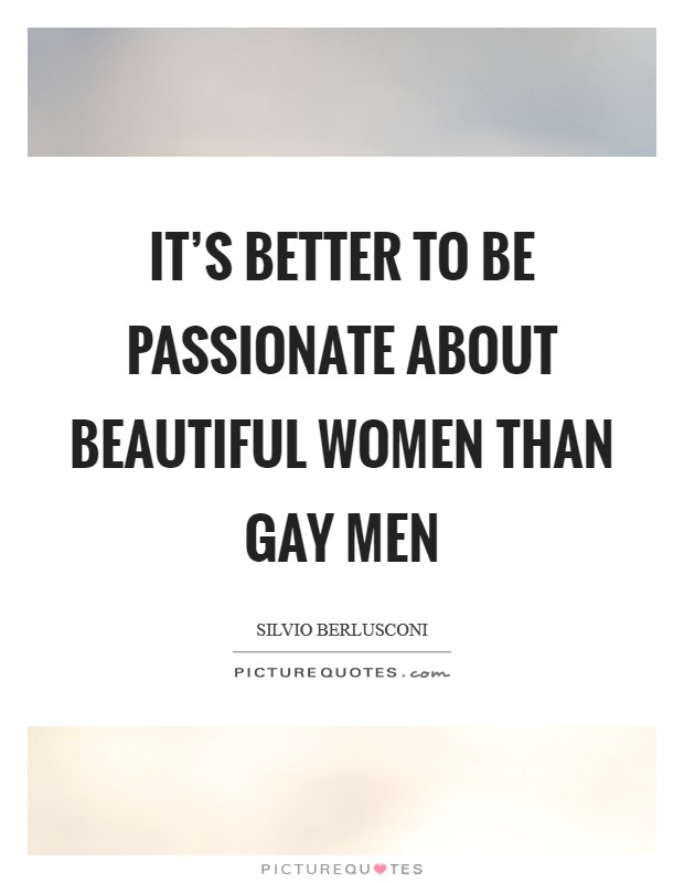 It's better to be passionate about beautiful women than gay men Picture Quote #1
