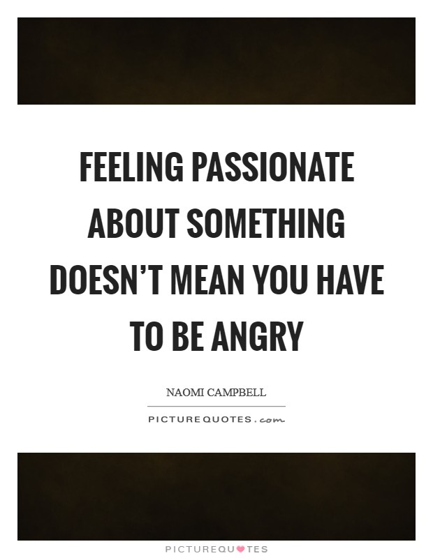 Feeling passionate about something doesn't mean you have to be angry Picture Quote #1