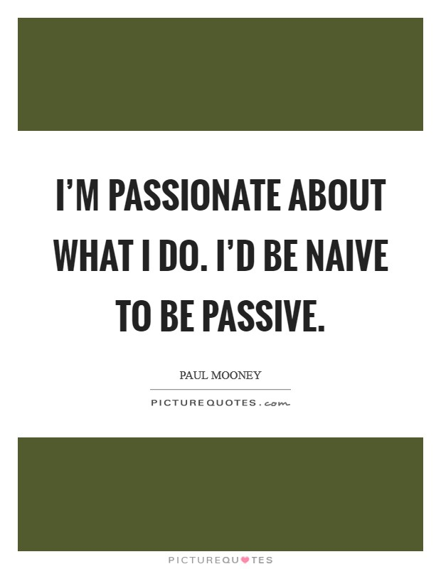 I'm passionate about what I do. I'd be naive to be passive Picture Quote #1