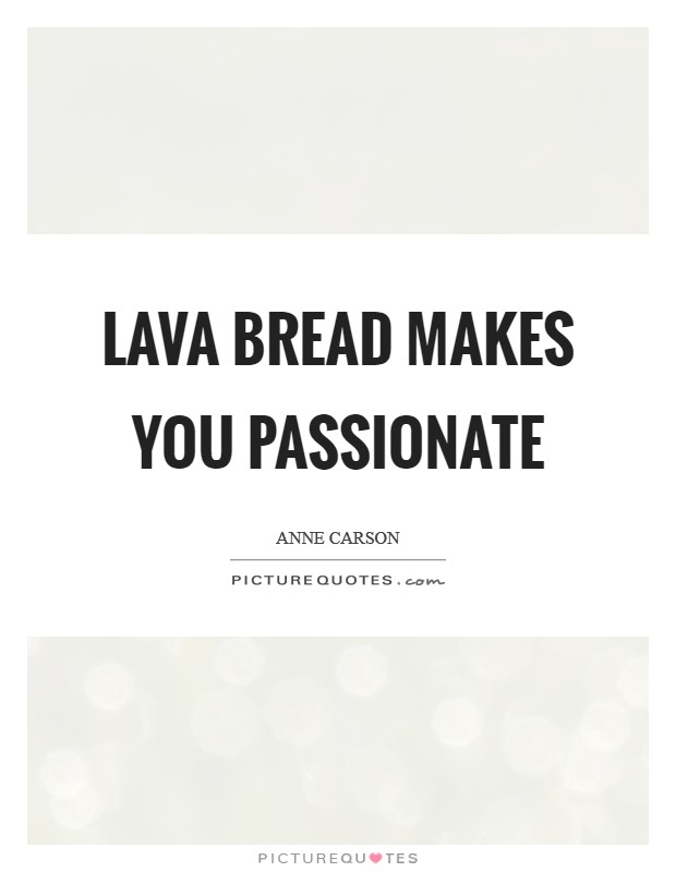 Lava bread makes you passionate Picture Quote #1