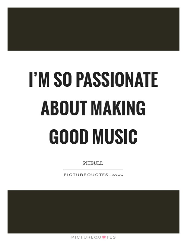I'm so passionate about making good music Picture Quote #1