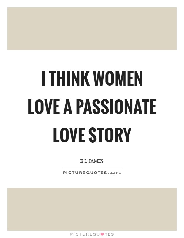 I think women love a passionate love story Picture Quote #1