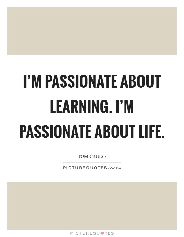 I'm passionate about learning. I'm passionate about life Picture Quote #1