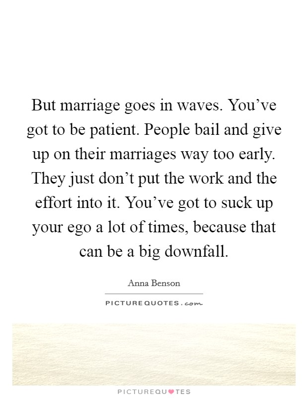 But marriage goes in waves. You've got to be patient. People bail and give up on their marriages way too early. They just don't put the work and the effort into it. You've got to suck up your ego a lot of times, because that can be a big downfall Picture Quote #1