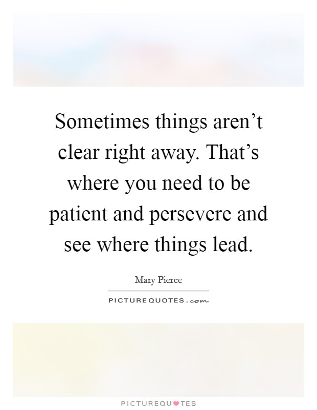 Sometimes things aren't clear right away. That's where you need to be patient and persevere and see where things lead. Picture Quote #1