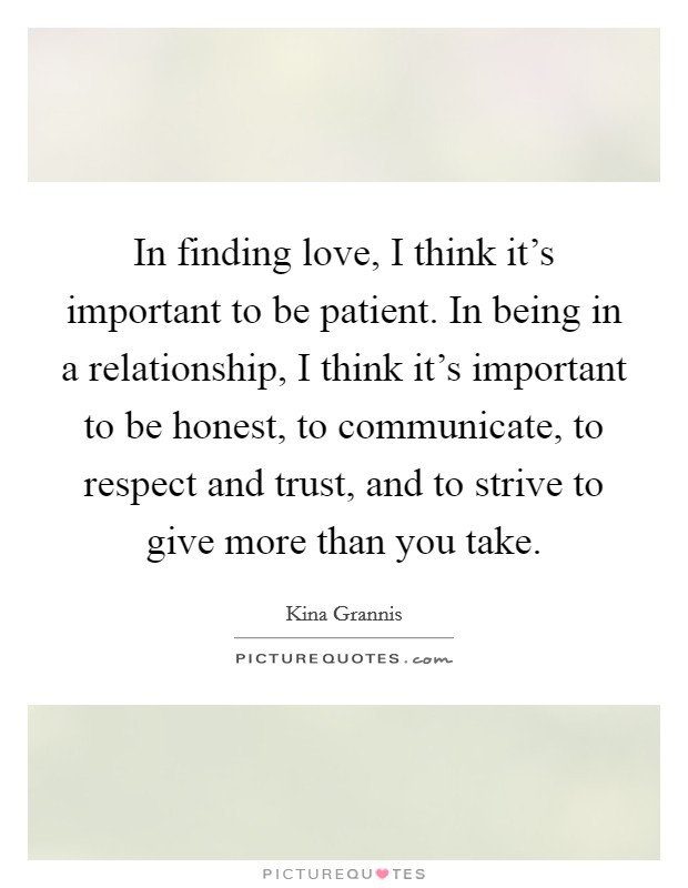 In finding love, I think it's important to be patient. In being in a relationship, I think it's important to be honest, to communicate, to respect and trust, and to strive to give more than you take Picture Quote #1