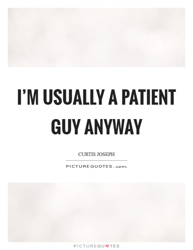 I'm usually a patient guy anyway Picture Quote #1