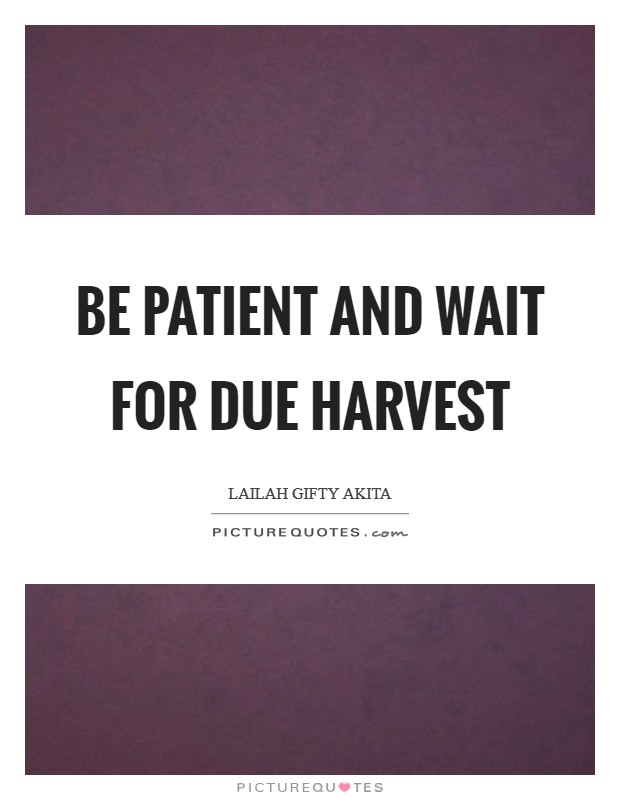 Be patient and wait for due harvest Picture Quote #1