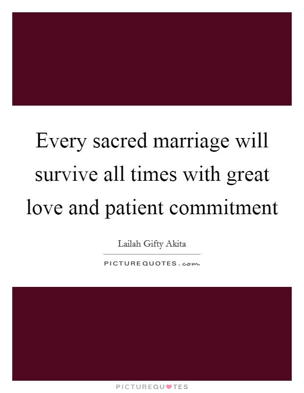 Every sacred marriage will survive all times with great love and patient commitment Picture Quote #1