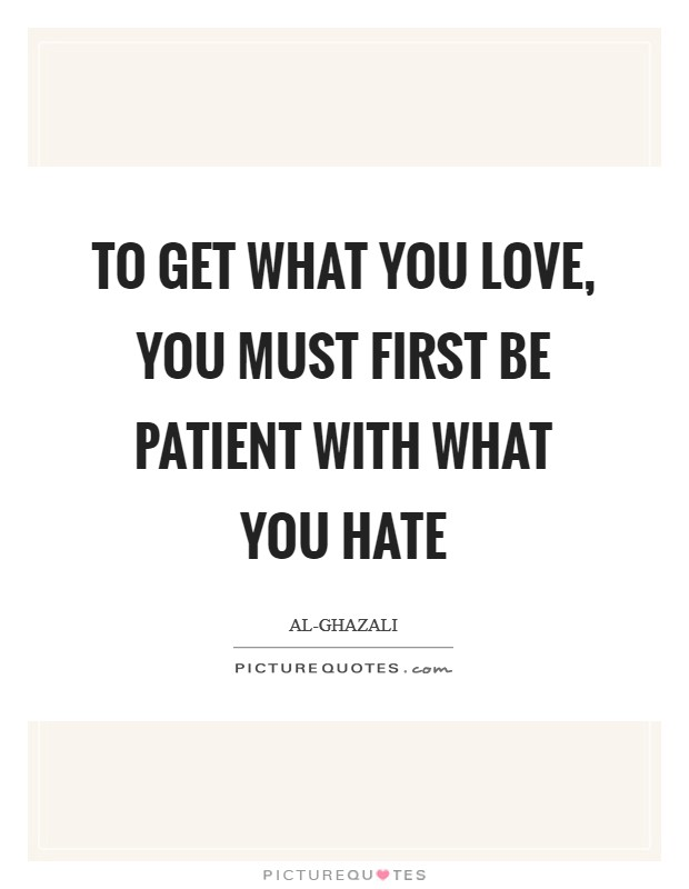 To get what you love, you must first be patient with what you hate Picture Quote #1