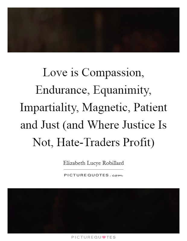 Love is Compassion, Endurance, Equanimity, Impartiality, Magnetic, Patient and Just (and Where Justice Is Not, Hate-Traders Profit) Picture Quote #1