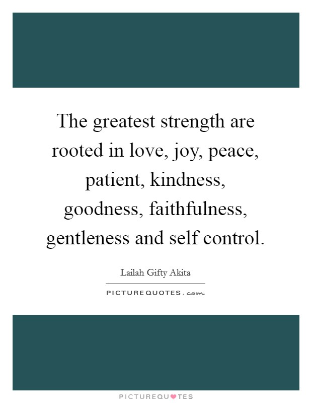 The greatest strength are rooted in love, joy, peace, patient, kindness, goodness, faithfulness, gentleness and self control Picture Quote #1