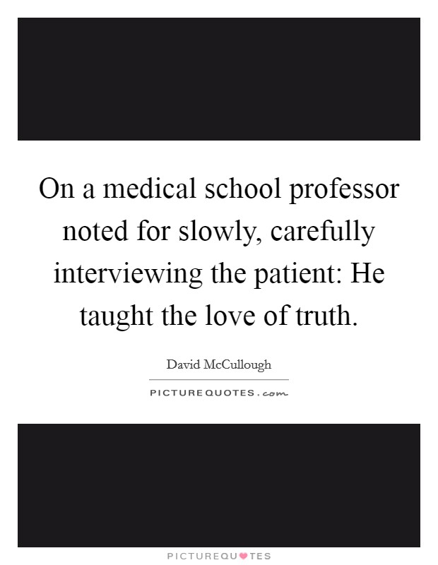On a medical school professor noted for slowly, carefully interviewing the patient: He taught the love of truth Picture Quote #1