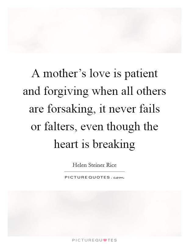 A mother's love is patient and forgiving when all others are forsaking, it never fails or falters, even though the heart is breaking Picture Quote #1