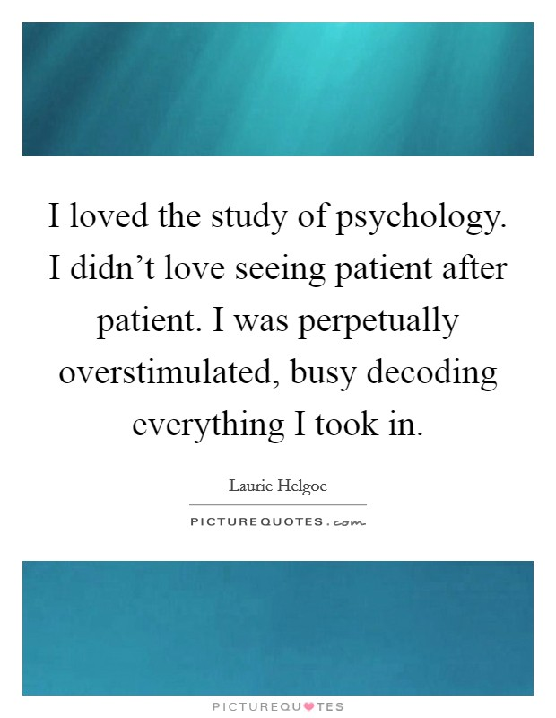 I loved the study of psychology. I didn't love seeing patient after patient. I was perpetually overstimulated, busy decoding everything I took in Picture Quote #1