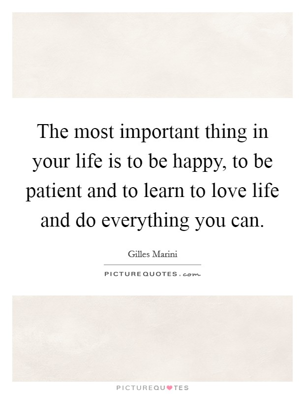 The most important thing in your life is to be happy, to be patient and to learn to love life and do everything you can Picture Quote #1