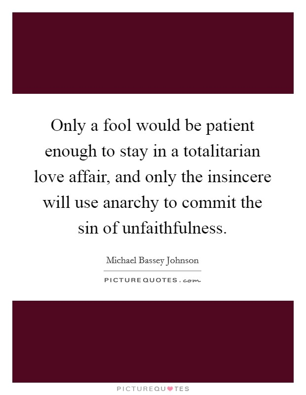Only a fool would be patient enough to stay in a totalitarian love affair, and only the insincere will use anarchy to commit the sin of unfaithfulness Picture Quote #1