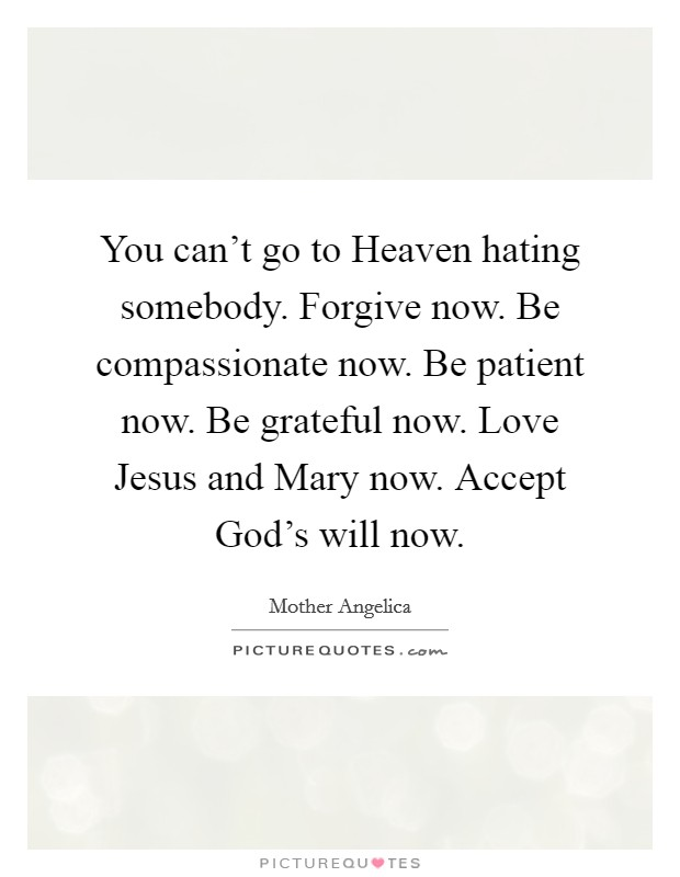 You can't go to Heaven hating somebody. Forgive now. Be compassionate now. Be patient now. Be grateful now. Love Jesus and Mary now. Accept God's will now Picture Quote #1