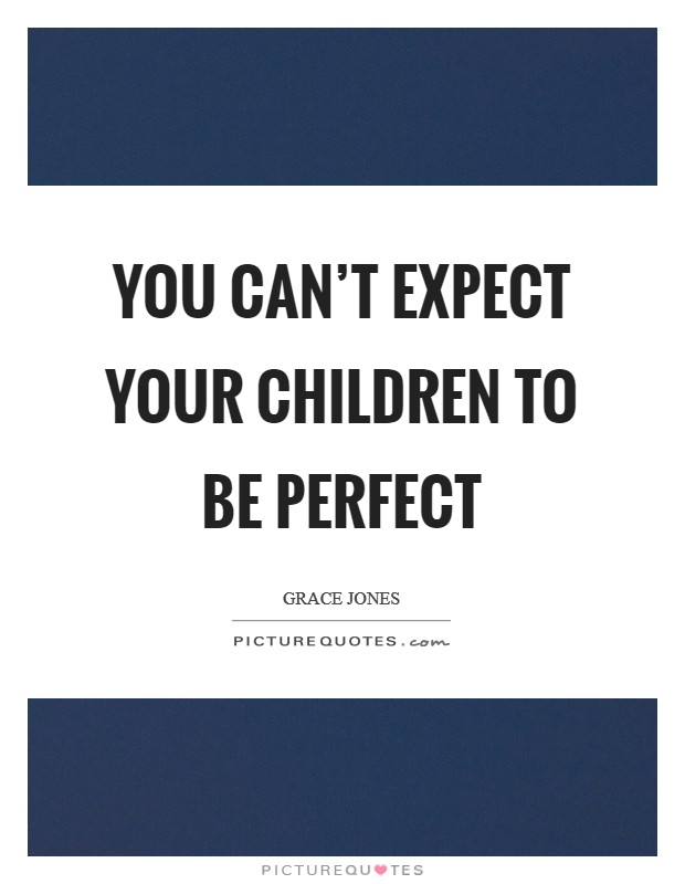 You can't expect your children to be perfect Picture Quote #1