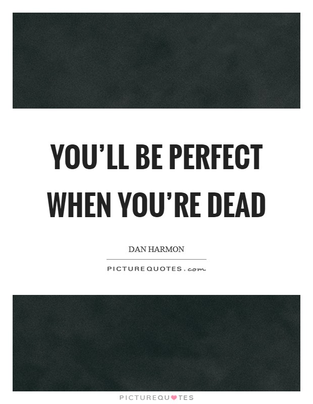 You'll be perfect when you're dead Picture Quote #1