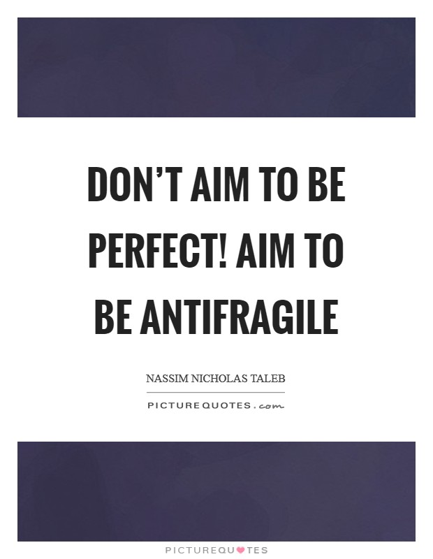 Don't aim to be perfect! Aim to be antifragile Picture Quote #1